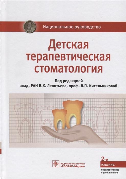 Леонтьев В., Кисельникова Л. (ред.) Детская терапевтическая стоматология Национальное руководство