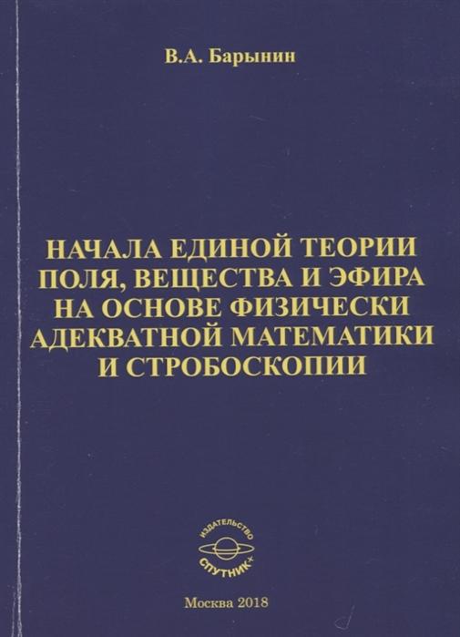 Барынин В. Начала единой теории поля вещества и эфира на основе физически адекватной математики и стробоскопии