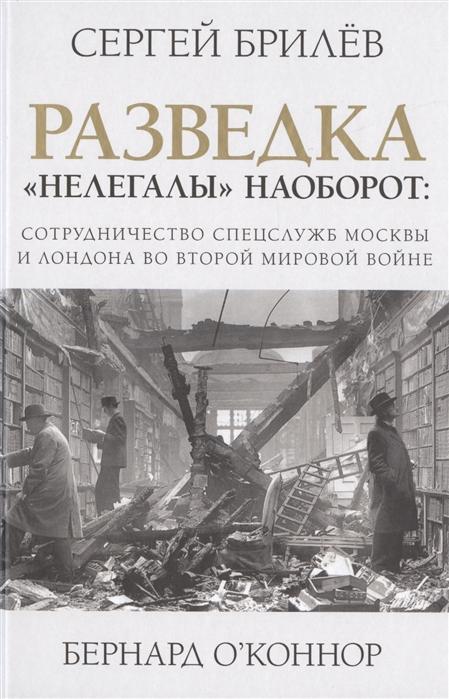 Брилев С., О`Коннор Б. Разведка Нелегалы наоборот взаимодействие спецслужб Москвы и Лондона времен Второй мировой