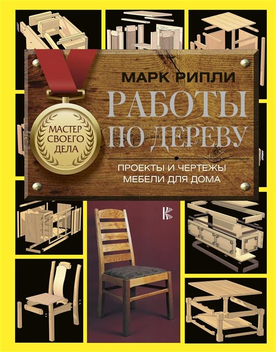 Рипли М. Работы по дереву Проекты и чертежи мебели для дома рипли м работы по дереву проекты и чертежи мебели для дома