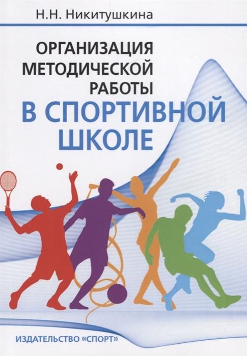 Никитушкина Н. Организация методической работы в спортивной школе Учебно-методическое пособие