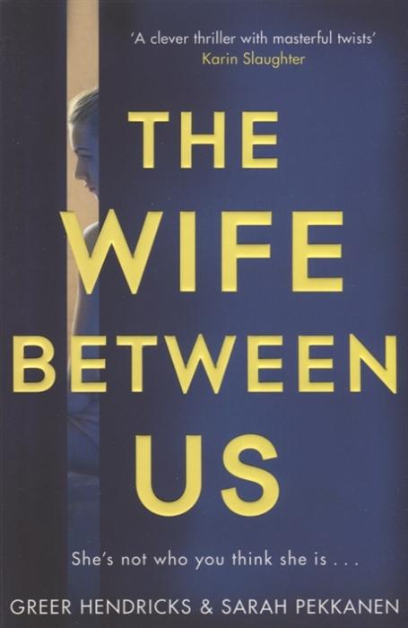 Hendricks G., Pekkanen S. The Wife Between Us the wife between us