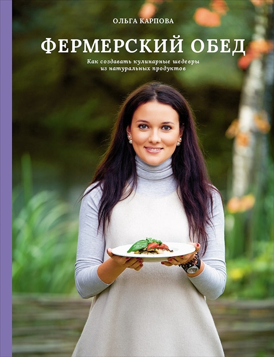 Карпова О. Фермерский обед Как создавать кулинарные шедевры из натуральных продуктов александр молчанов как создавать шедевры не дожидаясь музы