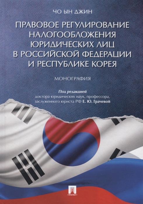 Чо Ын Джин Правовое регулирование налогообложения юридических лиц в Российской Федерации и Республике Корея Монография