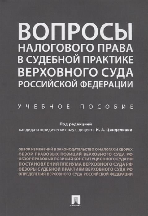 Цинделиани И. (ред.) Вопросы налогового права в судебной практике Верховного Суда Российской Федерации Учебное пособие цена