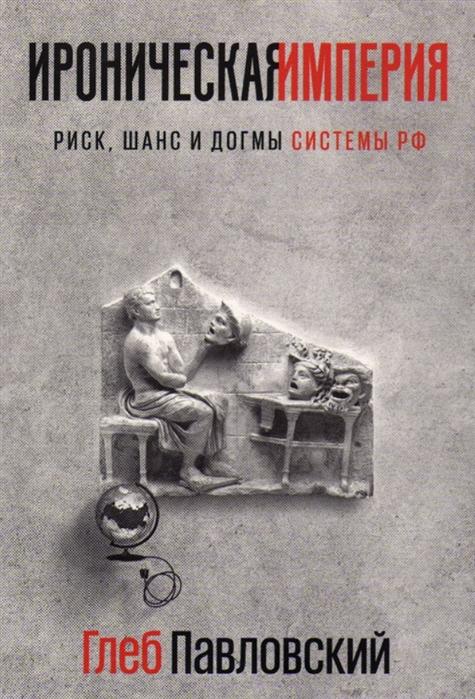 Павловский Г. Ироническая империя Риск шанс и догмы системы РФ