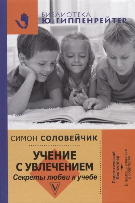 Соловейчик С. Учение с увлечением Секреты любви к учебе серия сказка игра 4 книги и учение с увлечением 3 книги