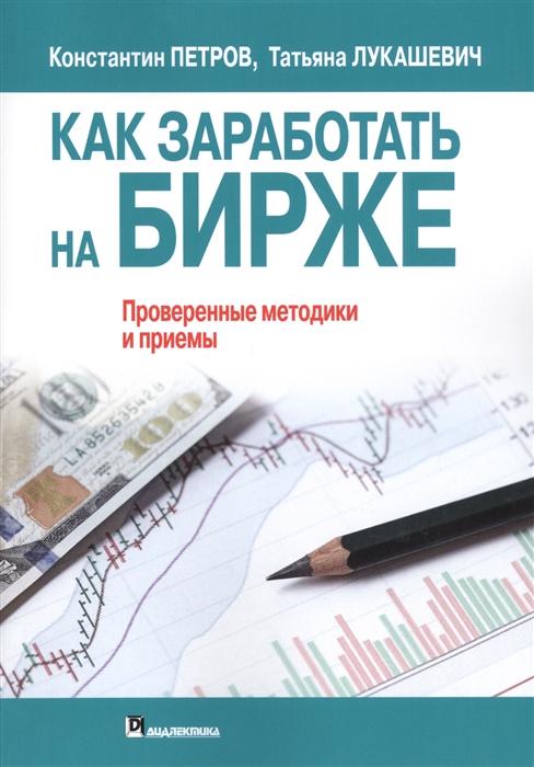 Петров К., Лукашевич Т. Как заработать на бирже Проверенные методики и приемы нет вредным привычкам проверенные методики и рецепты