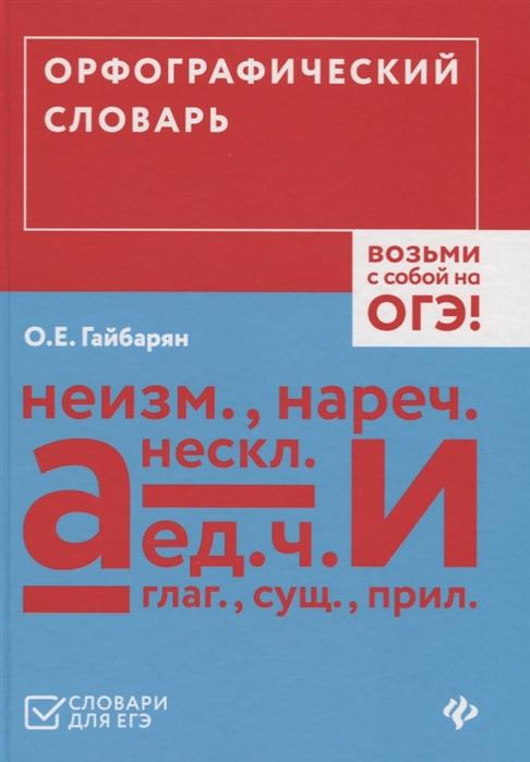 Гайбарян О. (сост.) Орфографический словарь Возьми с собой на ОГЭ
