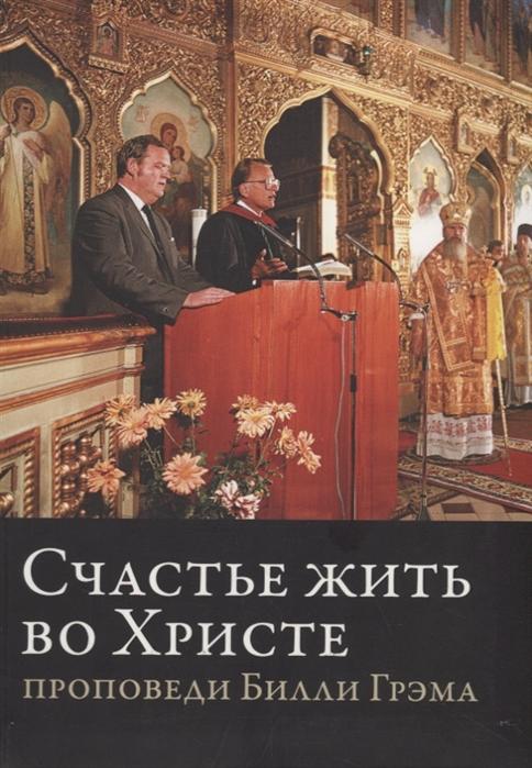 Грэм Б. Счастье жить во Христе Проповеди Билли Грэма