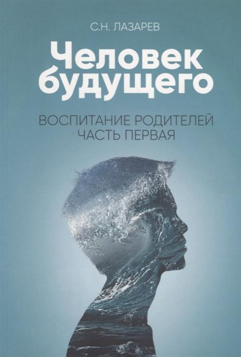 Лазарев С. Человек будущего Воспитание родителей Часть I