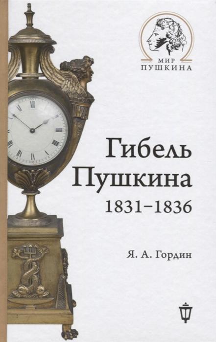 Гордин Я. Гибель Пушкина 1831-1836