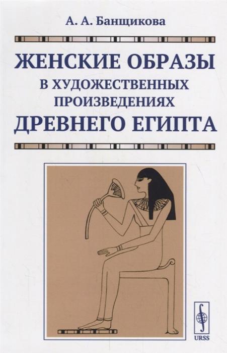Банщикова А. Женские образы в художественных произведениях древнего Египта