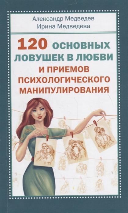 Медведев А., Медведева И. 120 основных ловушек в любви и приемов психологического манипулирования