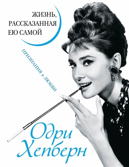 Хепберн О. Одри Хепберн Жизнь рассказанная ею самой Признания в любви одри хепберн признание в любви