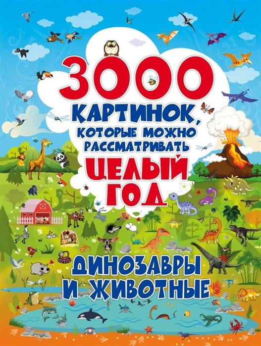 Купить 3000 картинок которые можно рассматривать целый год Динозавры и Животные, АСТ, Первые энциклопедии для малышей (0-6 л.)