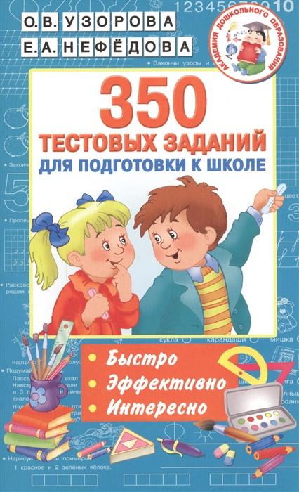 Узорова О., Нефедова Е. 350 тестовых заданий для подготовки к школе узорова о нефедова е мои первые английские глаголы и тесты упражнения для подготовки к школе для детей 5 7 лет