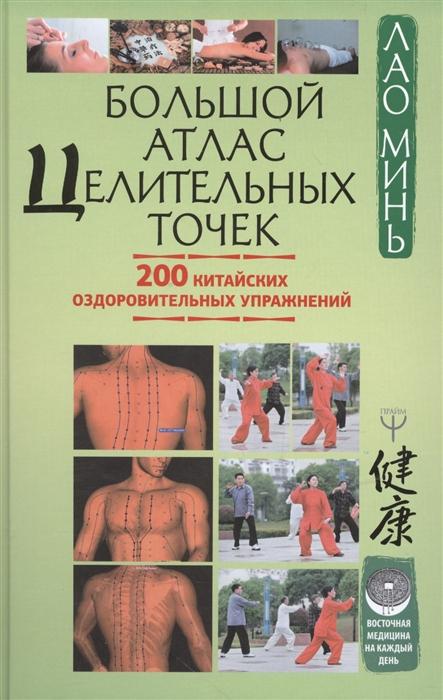 Лао Минь Большой атлас целительных точек 200 китайских оздоровительных упражнений минь лао большой атлас целительных точек 200 китайских оздоровительных упражнений