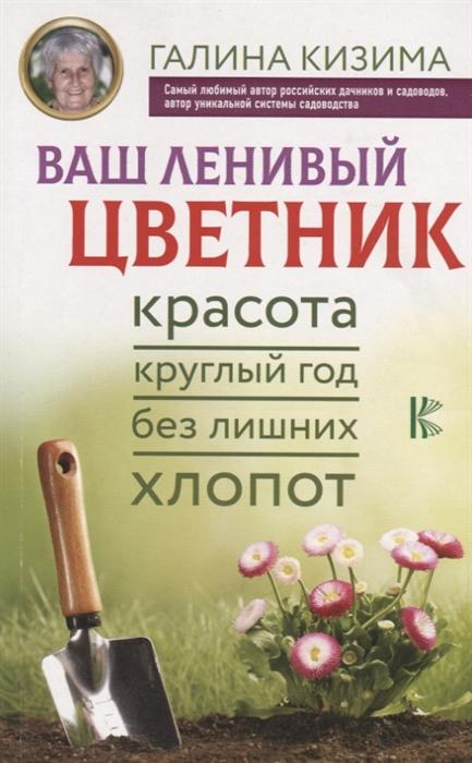 Кизима Г. Ваш ленивый цветник Красота круглый год без лишних хлопот