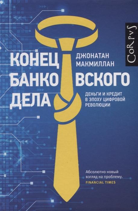 Макмиллан Дж. Конец банковского дела Деньги и кредит в эпоху цифровой революции