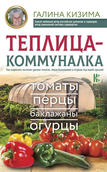 Кизима Г. Теплица-коммуналка Как вырастить высокие урожаи томатов перца баклажанов и огурцов под одной крышей почвогрунт богатырь для томатов перца и баклажанов 10л