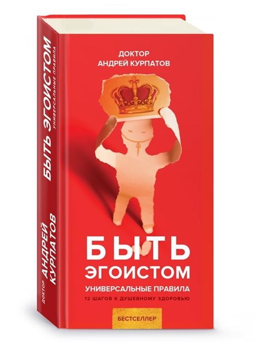 Курпатов А. Быть эгоистом Универсальные правила 12 шагов к душевному здоровью