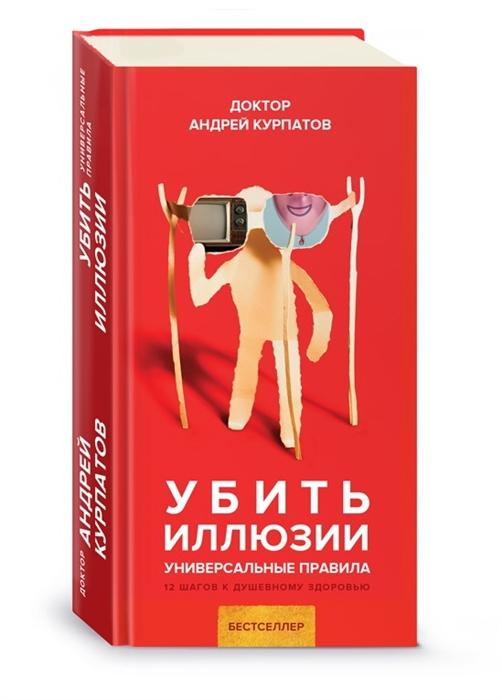 Курпатов А. Убить иллюзии Универсальные правила 12 шагов к душевному здоровью курпатов а мужчина и женщина универсальные правила 12 шагов к душевному здоровью