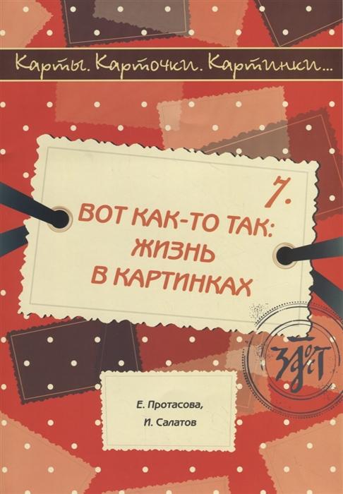 Протасова Е., Салатов И. Карты карточки картинки Выпуск 7 Вот как-то так жизнь в картинках