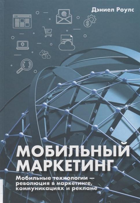 Роулс Д. Мобильный маркетинг Мобильные технологии - революция в маркетинге коммуникациях и рекламе отсутствует интернет технологии в маркетинге