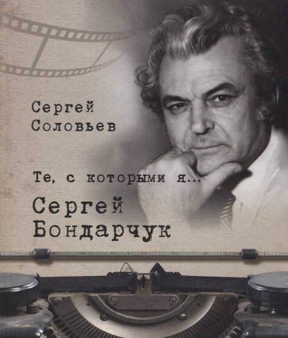 Соловьев С. Те с которыми я Сергей Бондарчук книги белый город те с которыми я вячеслав тихонов