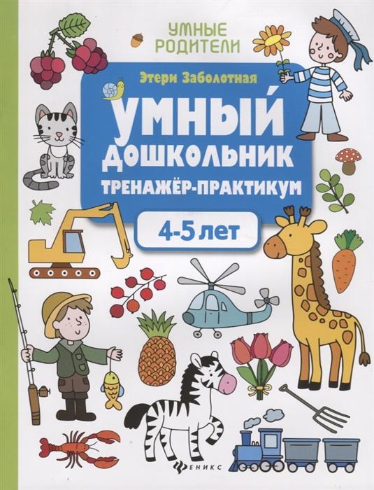 Заболотная Э. Умный дошкольник Тренажер-практикум 4-5 лет заболотная э умный ребенок 4 5 лет
