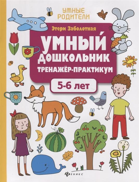 Заболотная Э. Умный дошкольник Тренажер-практикум 5-6 лет заболотная э н умный дошкольник 5 6 лет