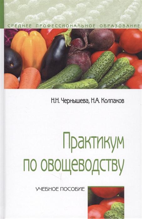 Чернышева Н., Колпаков Н. Практикум по овощеводству Учебное пособие