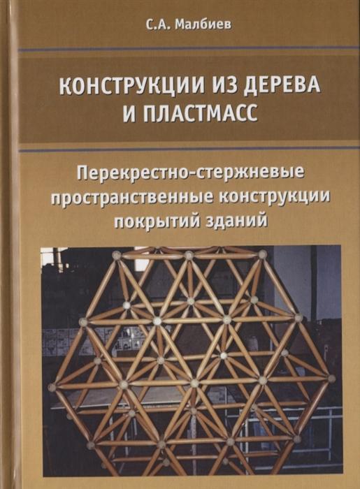 Малбиев С. Конструкции из дерева и пластмасс Перекрестно-стержневые пространственные конструкции покрытий здани готовые конструкции
