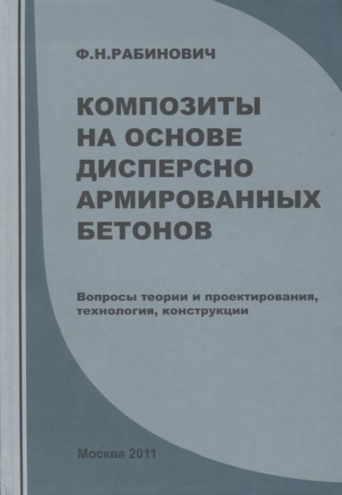 Рабинович Ф. Композиты на основе дисперсно армированных бетонов Вопросы теории и проектирования технология конструкции