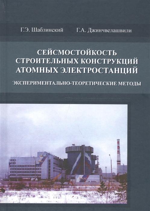 Шаблинский Г., Джинчвелашвили Г. Сейсмостойкость строительных конструкций атомных электростанций Экспериментально-теоретические методы г в авдейчиков испытание строительных конструкций