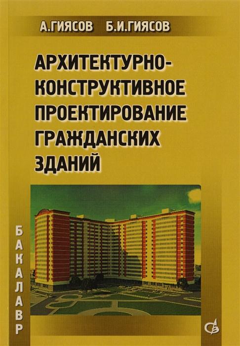 Гиясов А., Гиясов Б. Архитектурно-конструктивное проектирование гражданских зданий а гиясов б и гиясов архитектурно конструктивное проектирование гражданских зданий учебное пособие