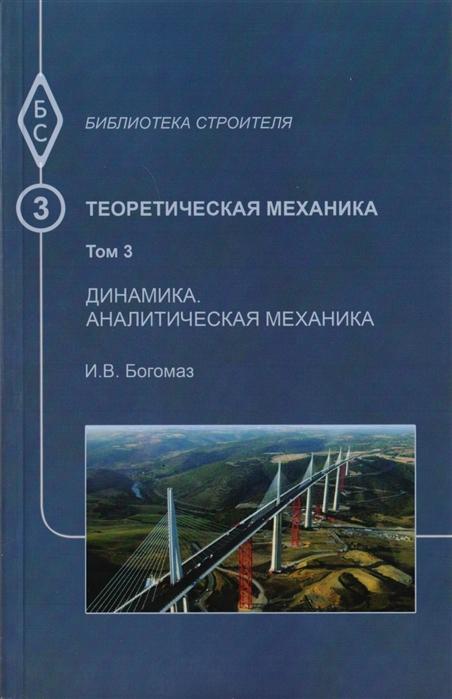 Фото - Богомаз И. Теоретическая механика Том 3 Динамика Аналитическая механика Тексты лекций юрий векилов теоретическая физика классическая механика