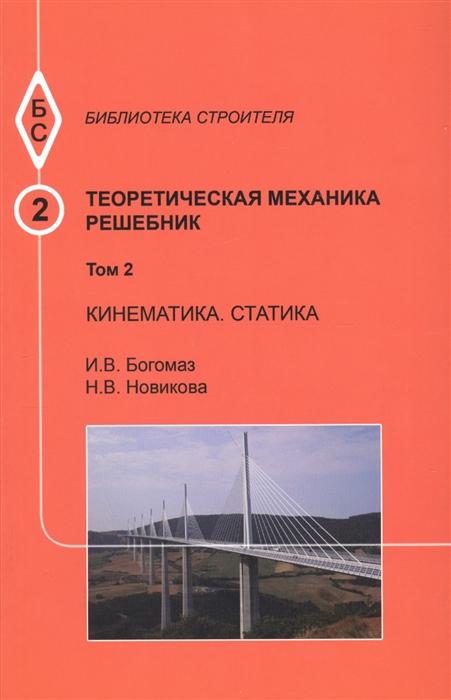 Богомаз И., Новикова Н. Теоретическая механика Том 2 Кинематика Статика Решебник николай егорович жуковский теоретическая механика в 2 т том 1 учебник для вузов