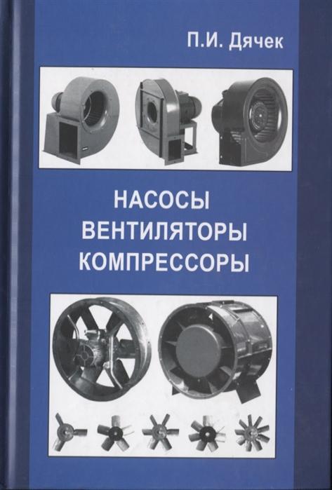 Дячек П. Насосы вентиляторы компрессоры Учебное пособие
