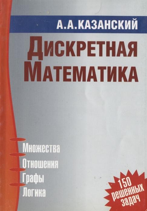 Казанский А. Дискретная математика с м авдошин дискретная математика модулярная алгебра криптография кодирование