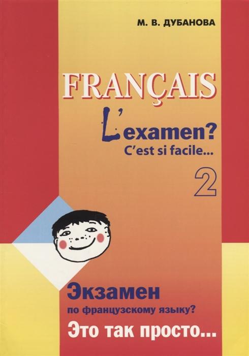 Дубанова М. Francais L examen C est si facile Экзамен по французскому языку Это так просто Часть 2