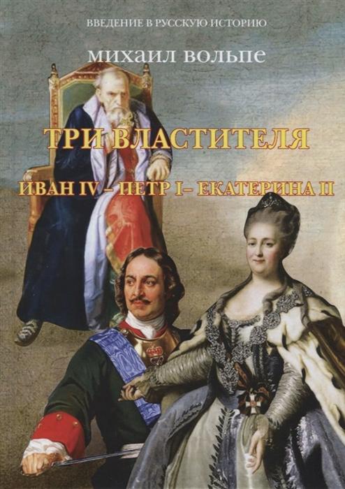 Вольпе М. Три властителя Иван IV- Петр I - Екатерина II елена арсеньева нелюбимая фаворитка екатерина долгорукая – император петр ii