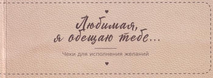 Фасхутдинов Р. (ред.) Любимая я обещаю тебе Чеки для исполнения желаний дубенюк н ред любимая я обещаю тебе уровень 2 чеки для исполнения желаний