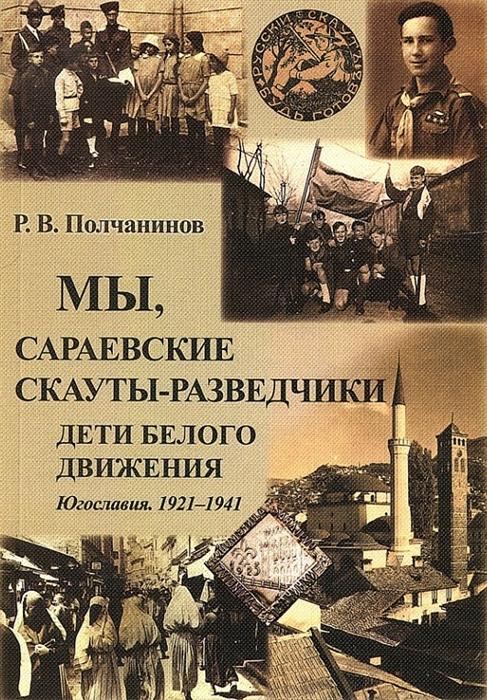 Полчанинов Р. Мы сараевские скауты-разведчики Дети белого движения Югославия 1921-1941