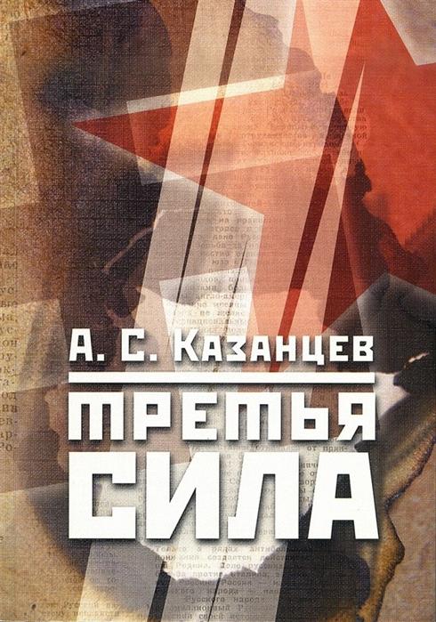 Казанцев А. Третья сила Россия между нацизмом и коммунизмом 1941 1945