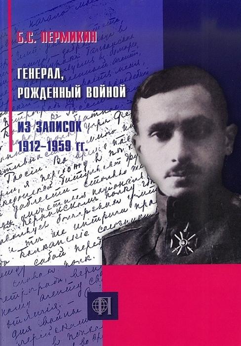 Генерал рожденный войной Из записок 1912-1959 гг