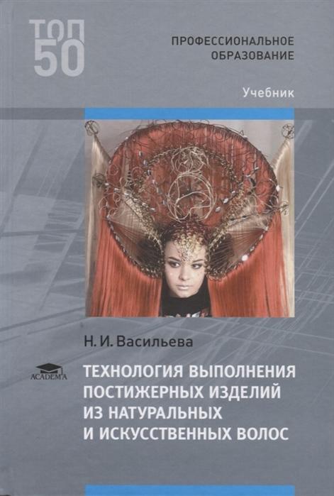 цена на Васильева Н. Технология выполнения постижерных изделий из натуральных и искусственных волос Учебник