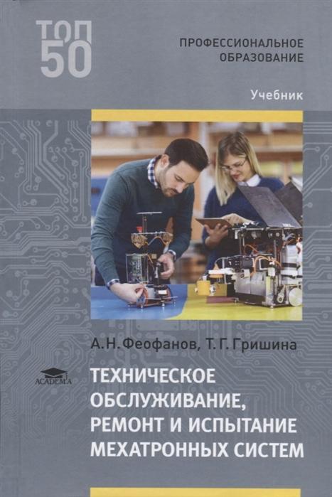 Феофанов А., Гришина Т. Техническое обслуживание ремонт и испытание мехатронных систем Учебник