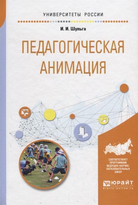 Шульга И. Педагогическая анимация Учебное пособие для академического бакалавриата цена